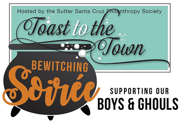 Sutter          Santa Cruz Philanthropy Society's Toast To the Town - Bewitching Soiree supporting          our boys & ghouls